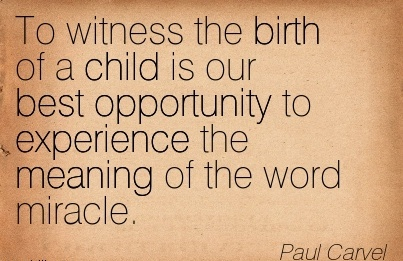 To witness the birth of a child is our best opportunity to experience the meaning of the word miracle. Paul Carvel