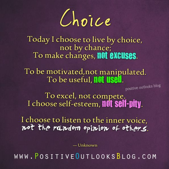 Today I choose to live by choice, not by chance; To make changes, not excuses. To be motivated,not manipulated. To be useful, not used. To excel, not compete...