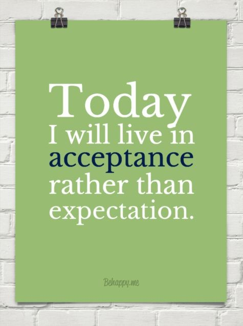 Today i will lilve in acceptance rather than expectation.