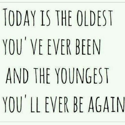 Today is the oldest you've ever been, and the youngest you'll ever be again