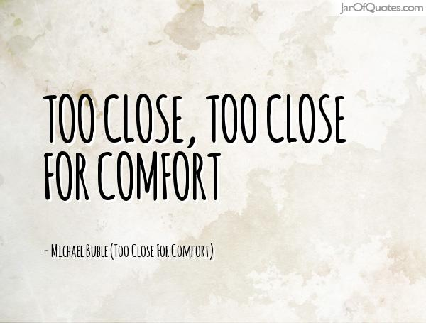 Too close, too close for comfort -Michael Buble (Too Close For Comfort)