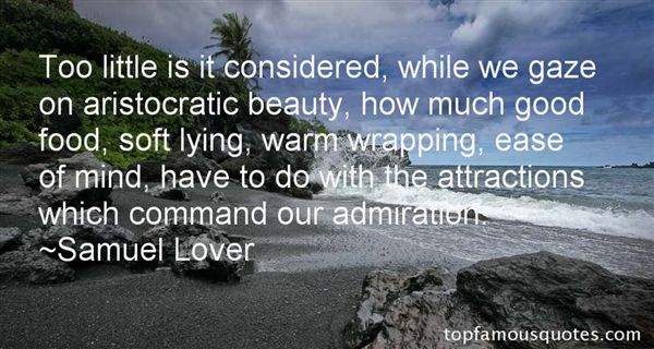 Too little is it considered, while we gaze on aristocratic beauty, how much good food, soft lying, warm wrapping, ease of mind, have to do with the attractions ... - Samuel Lover