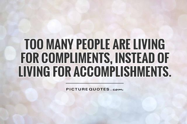 Too many people are living for compliments, instead of living for accomplishments.
