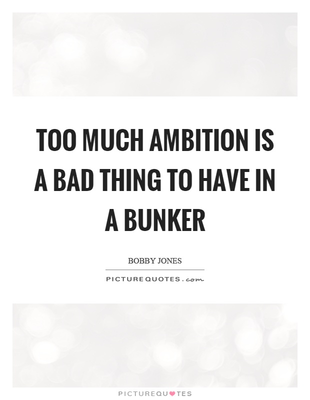 Too much ambition is a bad thing to have in a bunker. Bobby Jones
