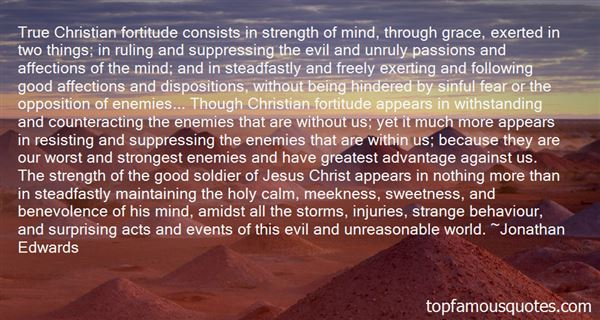 True Christian fortitude consists in strength of mind, through grace, exerted in two things; in ruling and suppressing the evil and u... Jonathan Edwards