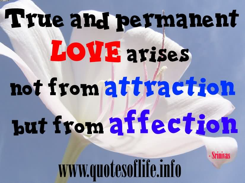 True and permanent love arises not from attraction but from affection. Srinivas Balla