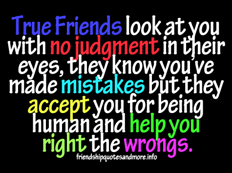 True friends will look at you with no any judgement in their eyes they know youve made mistakes but they accept you for being human...