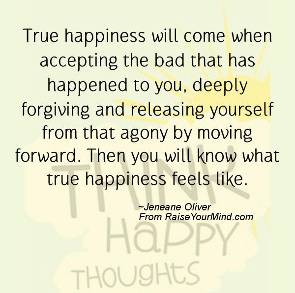 True happiness will come when accepting the bad that has happened to you, deeply forgiving and releasing yourself from that agony by... Jeneane Oliver