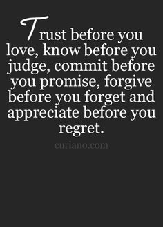 Trust before you Love. Know before you Judge. Commit before you Promise. Forgive before you Forget. Appreciate before you Regret