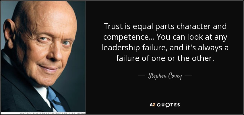 Trust is equal parts character and competence... You can look at any leadership failure, and it's always a failure of one or the other. Stephen M.R. Covey