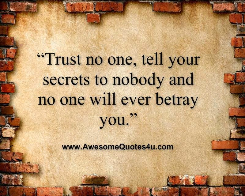 Trust no one, tell your secrets to nobody and no one will ever betray you.
