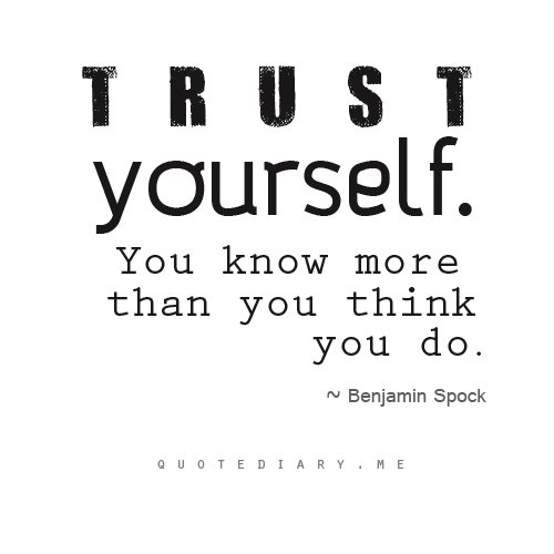Trust yourself, you know more than you think you do. Benjamin Spock