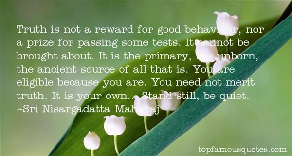 Truth is not a reward for good behaviour, nor a prize for passing some tests. It cannot be brought about. It is the primary, the unborn,... Sri Nisargadatta Maharaj
