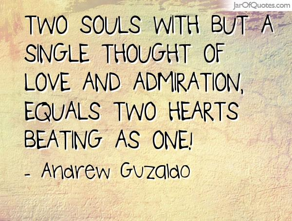 Two souls with but a single thought of love and admiration, equals two hearts beating as one! - Andrew Guzaldo