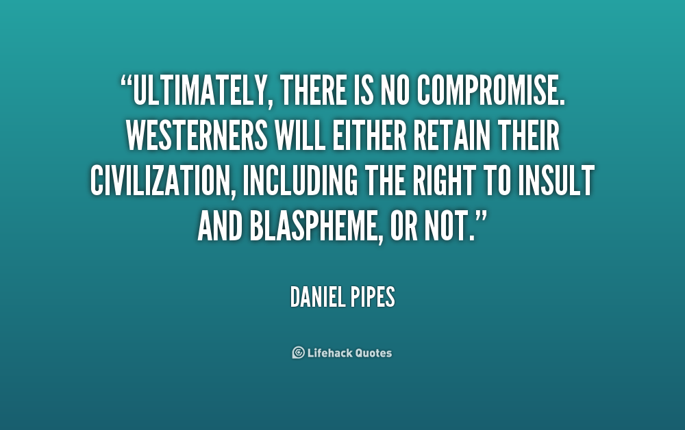 Ultimately, there is no compromise. Westerners will either retain their civilization, including the right to insult and blaspheme, or not. Daniel Pipes