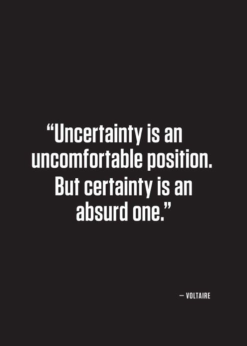 Uncertainty is an uncomfortable position. But certainty is an absurd one. Voltaire