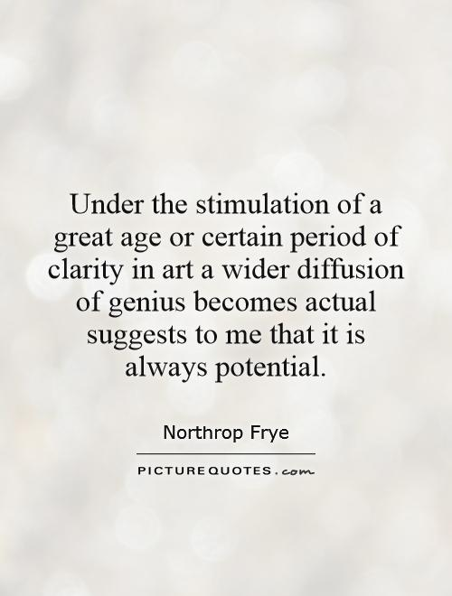 Under the stimulation of a great age or certain period of clarity in art a wider diffusion of genius becomes actual suggests to me that it... Northrop frye