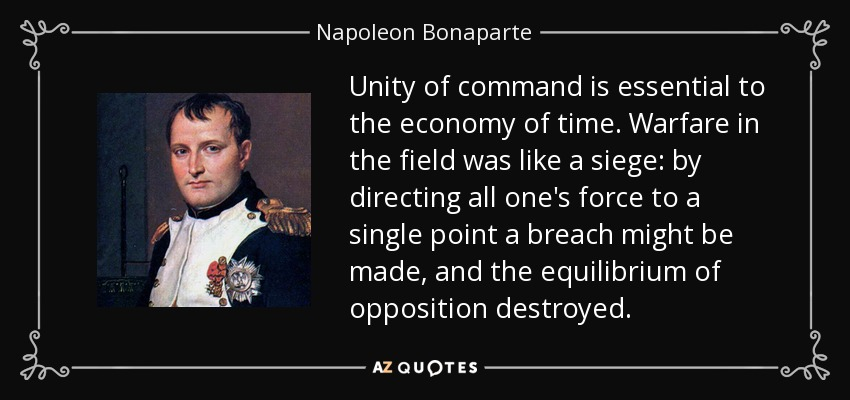 Unity of command is essential to the economy of time. Warfare in the field was like a siege by directing all one's force ... Nepolean Bonaparte