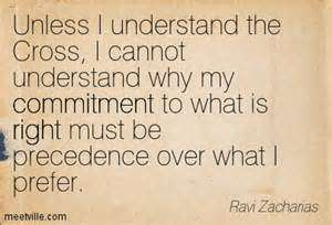 Unless I understand the Cross, I cannot understand why my commitment to what is right must be precedence over what I prefer. Ravi Zacharias