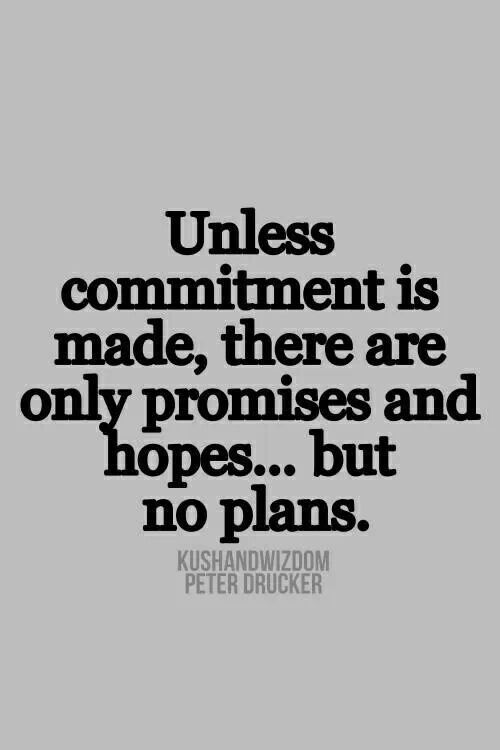 Unless commitment is made, there are only promises and hopes... but no plans. Peter Drucker