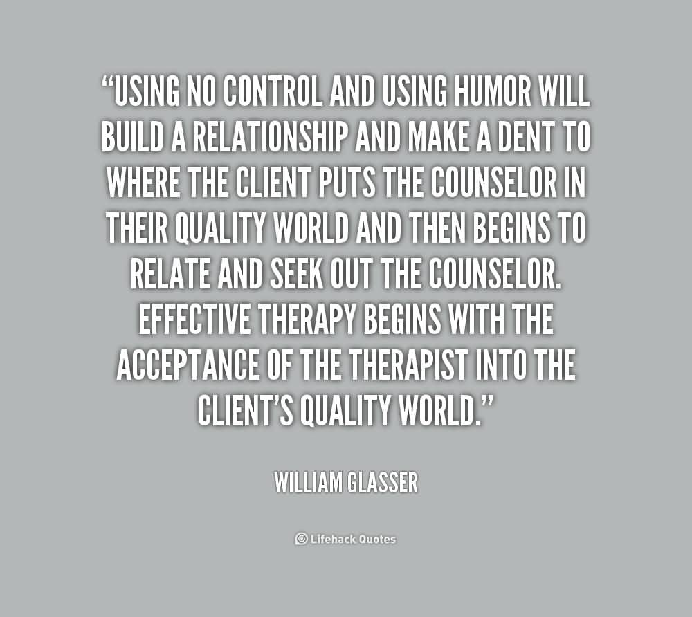 Using no control and using humor will build a relationship and make a dent to where the client puts the counselor in their quality world and then.. William Glasser