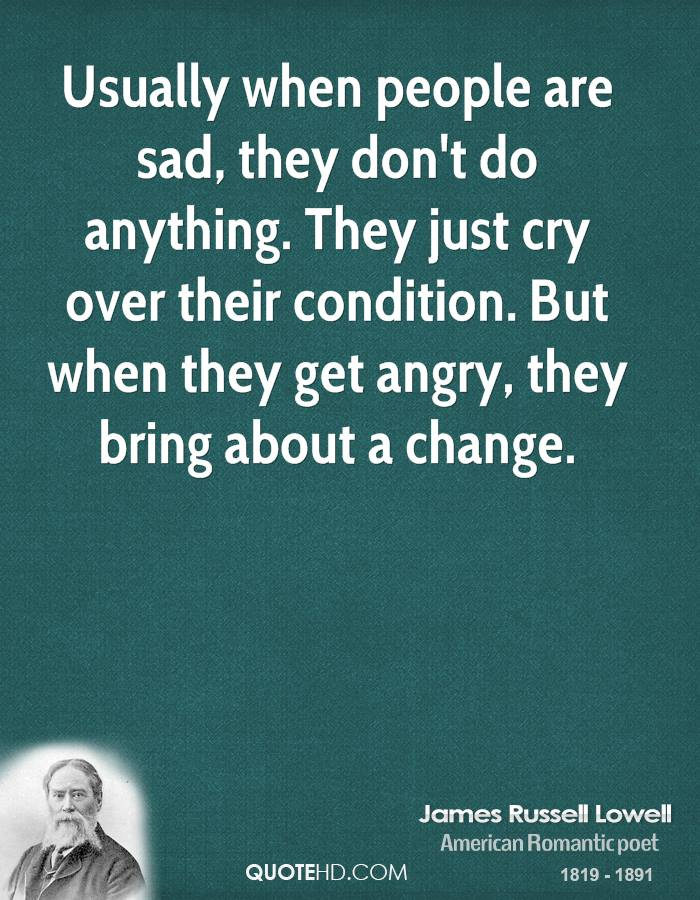 Usually when people are sad, they don't do anything. They just cry over their condition. But when they get angry, they bring about... James Russell Lowell