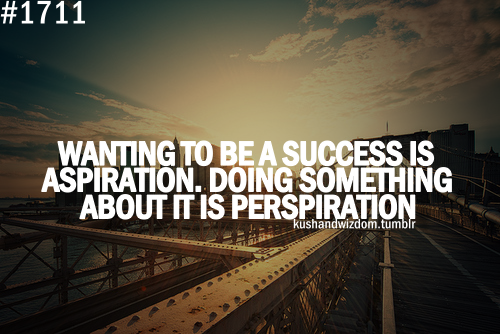Wanting to be a success is aspiration. Doing something about it is perspiration