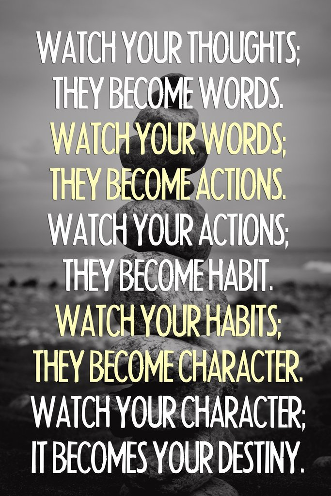 Watch your thoughts, for they become words. Watch your habits, for they become your character. And watch your character, for it becomes your destiny.