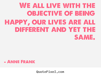 We all live with the objective of being happy; our lives are all different and yet the same. Anne Frank