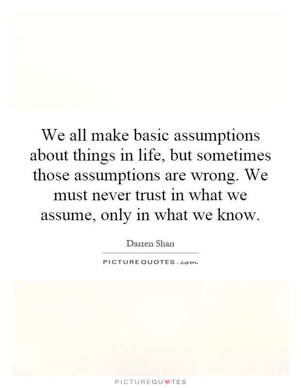 We all make basic assumptions about things in life, but sometimes those assumptions are WRONG. We must never trust ... Darren Shan