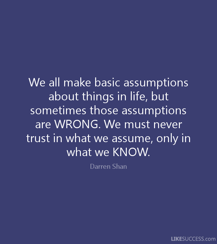 We all make basic assumptions about things in life, but sometimes those assumptions are WRONG. We must never trust.. Darren Shan