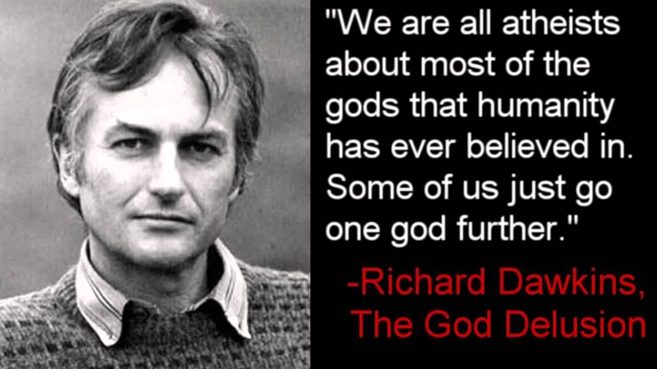 We are all atheists about most of the gods that humanity has ever believed in. Some of us just go one god further. Richard Dawkins