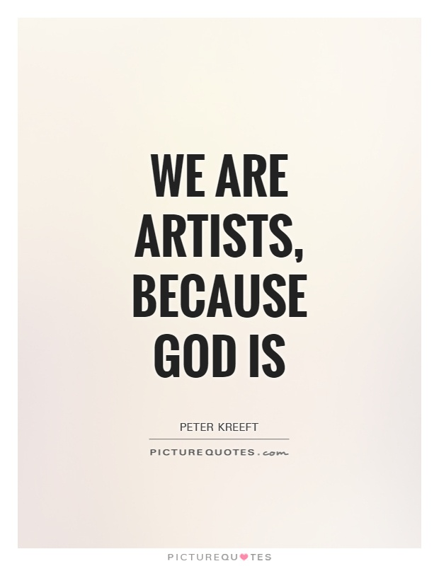 We are artists, because God is. Peter Kreeft