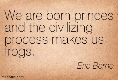 We are born princes and the civilizing process makes us frogs. Eric Berne