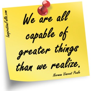 We are capable of greater things than we realize. Norman Vincent Peale