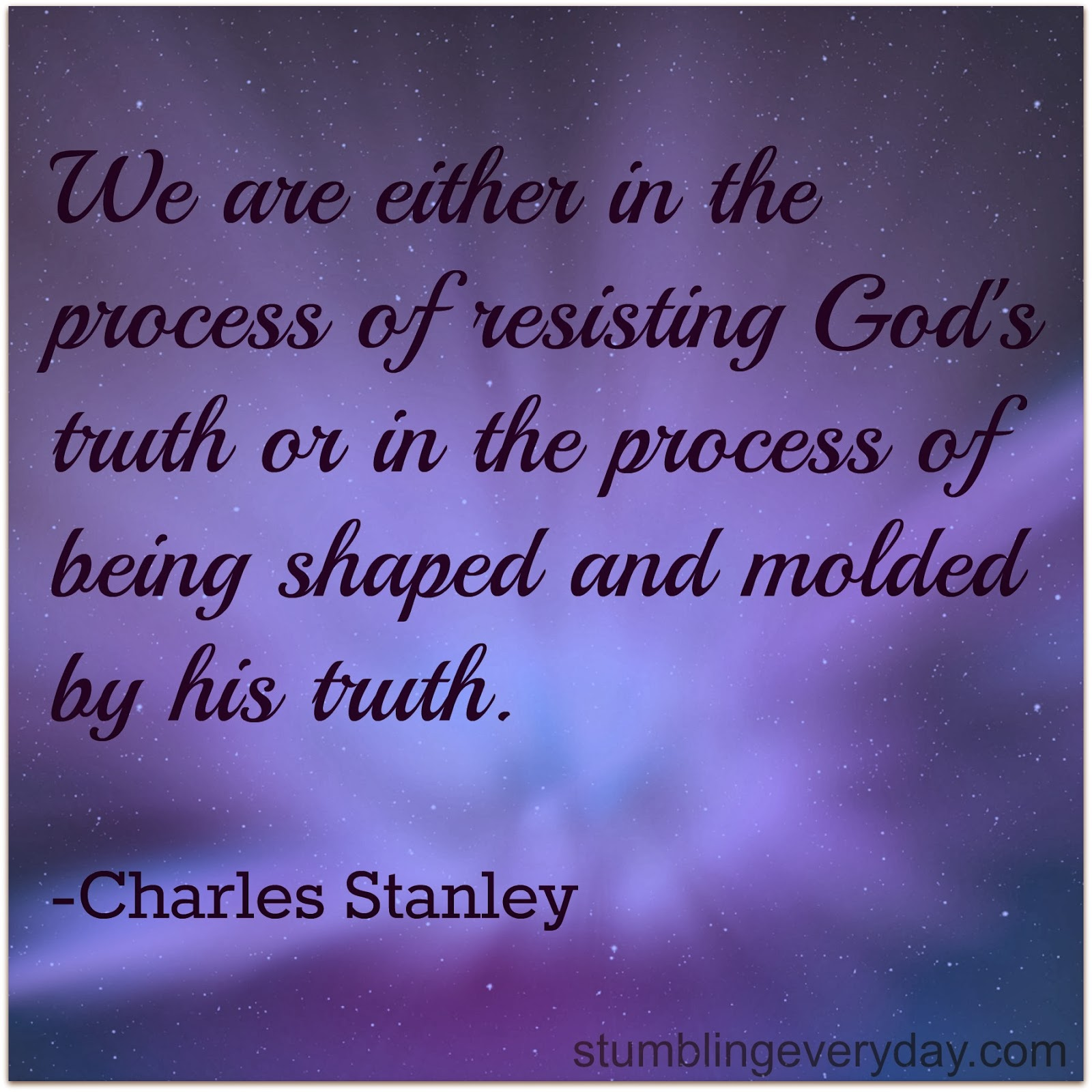 We are either in the process of resisting God's truth or in the process of being shaped and molded by his truth. Charles Stanley