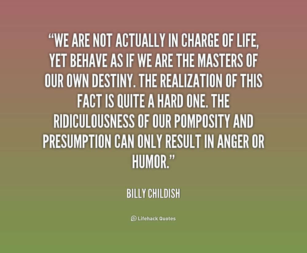 We are not actually in charge of life, yet behave as if we are the masters of our own destiny. The realization of this fact is quite a hard one. The ridiculousness of ... Billy Childish