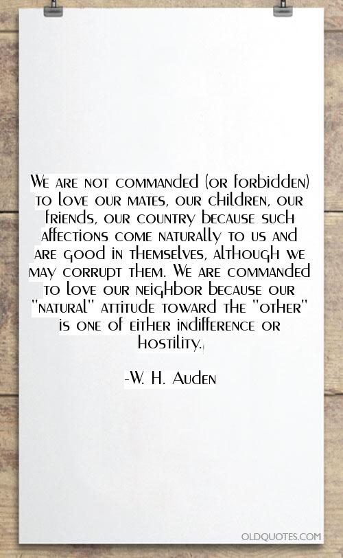 We are not commanded (or forbidden) to love our mates, our children, our friends, our country because such affections... W. H. Auden