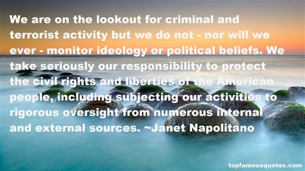 We are on the lookout for criminal and terrorist activity but we do not - nor will we ever - monitor ideology or political... Janet Napolitano