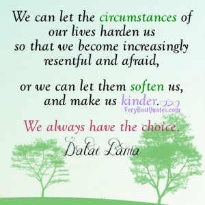 We can let the circumstances of our lives harden us so that we become increasingly resentful and afraid, or we can let them soften us, and make Dalai Lama