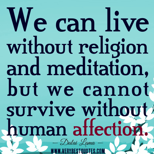 We can live without religion and meditation, but we cannot survive without human affection. Dalai Lama
