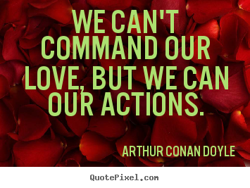 We can't command our love, but we can our actions. Arthur Conan Doyle