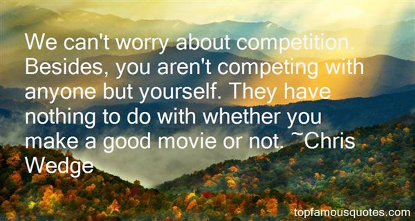 We can't worry about competition. Besides, you aren't competing with anyone but yourself. They have nothing to do with whether you make a good movie or not. Chris Wedge