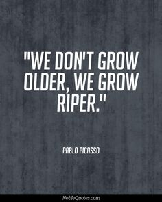 We don't grow older, we grow riper. Pablo Picasso