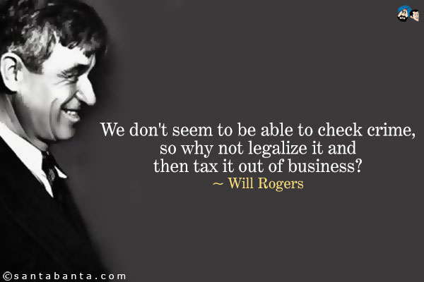 We don't seem to be able to check crime, so why not legalize it and then tax it out of business1 Will Rogers