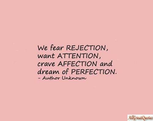We fear rejection, want attention, crave affection and dream of perfection