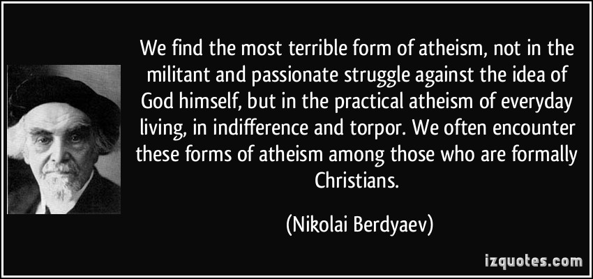 We find the most terrible form of atheism, not in the militant and passionate struggle against the idea of God himself, but in the practical atheism.... Nikolai Berdyaev