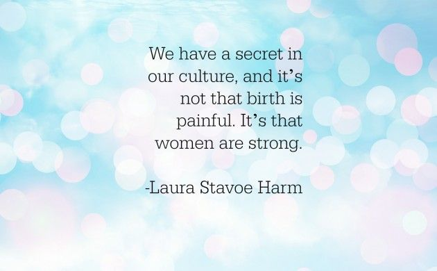 We have a secret in our culture, and it's not that birth is painful. It's that women are strong.  Laura Stavoe Harm