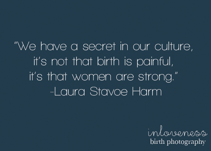 We have a secret in our culture it's not that birth is painful, it's that women are strong. Laura Stavoe Harm