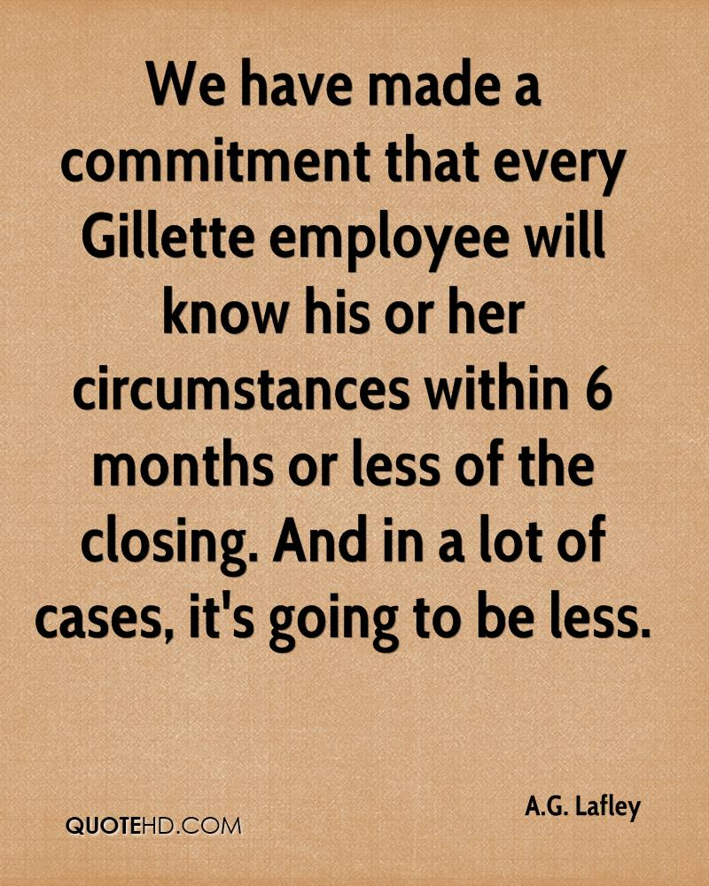 We have made a commitment that every Gillette employee will know his or her circumstances within 6 months or less of the closing. And in a lot of cases, ... A. G. Lafley